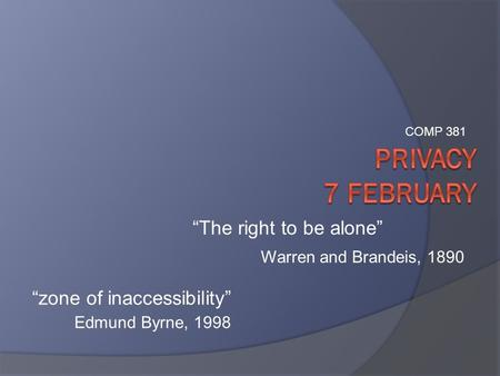 """zone of inaccessibility"" Edmund Byrne, 1998 ""The right to be alone"" Warren and Brandeis, 1890 COMP 381."