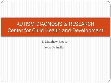 R Matthew Reese Sean Swindler AUTISM DIAGNOSIS & RESEARCH Center for Child Health and Development.