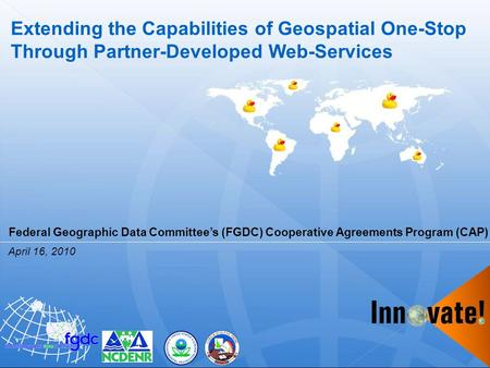 Extending the Capabilities of Geospatial One-Stop Through Partner-Developed Web-Services April 16, 2010 Federal Geographic Data Committee's (FGDC) Cooperative.