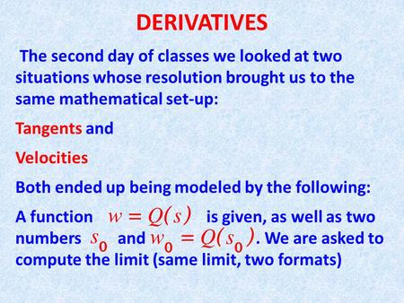 DERIVATIVES The second day of classes we looked at two situations whose resolution brought us to the same mathematical set-up: Tangents and Velocities.