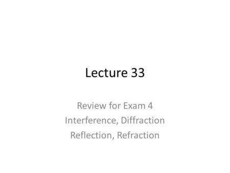 Lecture 33 Review for Exam 4 Interference, Diffraction Reflection, Refraction.