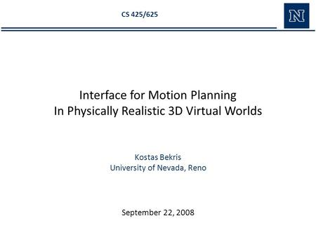 Kostas Bekris University of Nevada, Reno CS 425/625 Interface for Motion Planning In Physically Realistic 3D Virtual Worlds September 22, 2008.