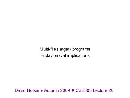 David Notkin Autumn 2009 CSE303 Lecture 20 Multi-file (larger) programs Friday: social implications.