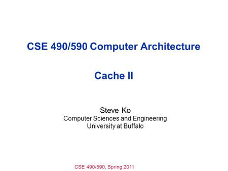 CSE 490/590, Spring 2011 CSE 490/590 Computer Architecture Cache II Steve Ko Computer Sciences and Engineering University at Buffalo.