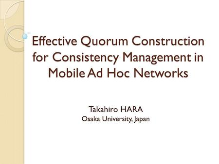 Effective Quorum Construction for Consistency Management in Mobile Ad Hoc Networks Takahiro HARA Osaka University, Japan.