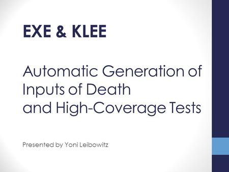 Automatic Generation of Inputs of Death and High-Coverage Tests Presented by Yoni Leibowitz EXE & KLEE.