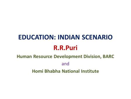 EDUCATION: INDIAN SCENARIO R.R.Puri Human Resource Development Division, BARC and Homi Bhabha National Institute.