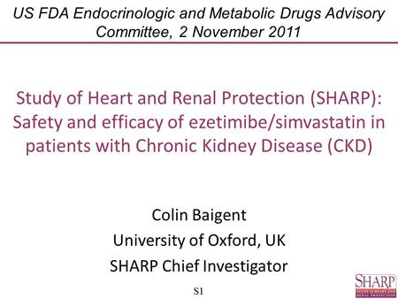 S1 Study of Heart and Renal Protection (SHARP): Safety and efficacy of ezetimibe/simvastatin in patients with Chronic Kidney Disease (CKD) Colin Baigent.