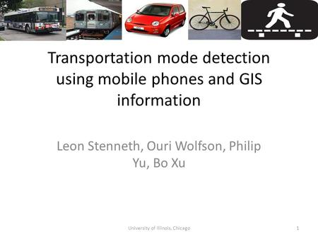Transportation mode detection using mobile phones and GIS information Leon Stenneth, Ouri Wolfson, Philip Yu, Bo Xu 1University of Illinois, Chicago.
