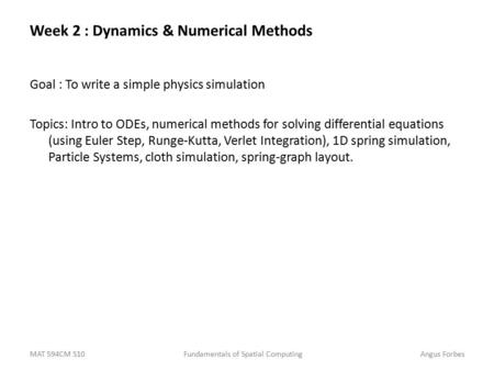 MAT 594CM S10Fundamentals of Spatial ComputingAngus Forbes Week 2 : Dynamics & Numerical Methods Goal : To write a simple physics simulation Topics: Intro.