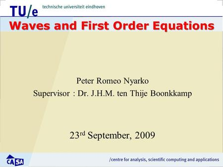 Waves and First Order Equations Peter Romeo Nyarko Supervisor : Dr. J.H.M. ten Thije Boonkkamp 23 rd September, 2009.