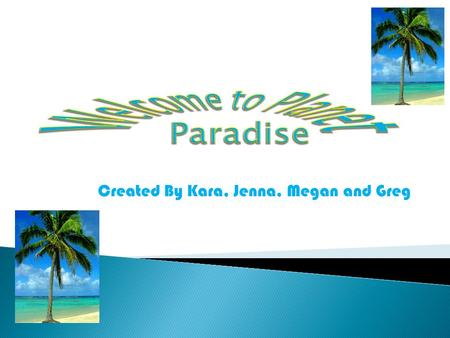 Created By Kara, Jenna, Megan and Greg.  Planet Paradise is the perfect place to go to get away and take a well needed vacation. Although it is located.
