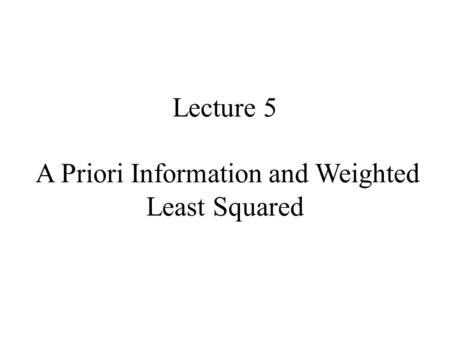 Lecture 5 A Priori Information and Weighted Least Squared.