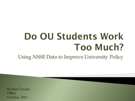 Using NSSE Data to Improve University Policy Reuben Ternes OIRA October, 2011.