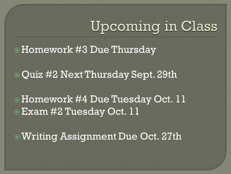  Homework #3 Due Thursday  Quiz #2 Next Thursday Sept. 29th  Homework #4 Due Tuesday Oct. 11  Exam #2 Tuesday Oct. 11  Writing Assignment Due Oct.