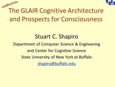 The GLAIR Cognitive Architecture and Prospects for Consciousness Stuart C. Shapiro Department of Computer Science & Engineering and Center.