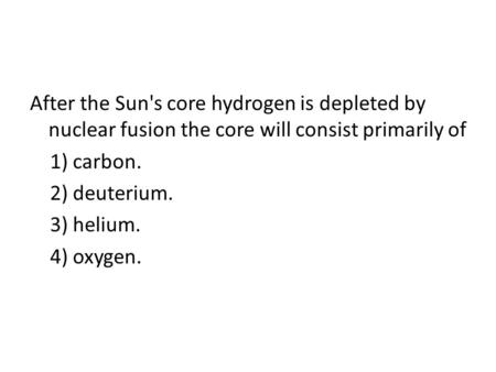After the Sun's core hydrogen is depleted by nuclear fusion the core will consist primarily of 1) carbon. 2) deuterium. 3) helium. 4) oxygen.