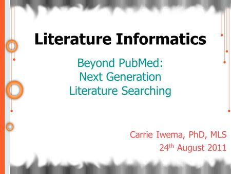 Literature Informatics Beyond PubMed: Next Generation Literature Searching Carrie Iwema, PhD, MLS 24 th August 2011.