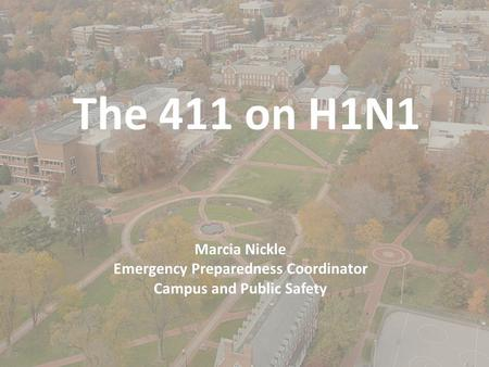 The 411 on H1N1 Marcia Nickle Emergency Preparedness Coordinator Campus and Public Safety.