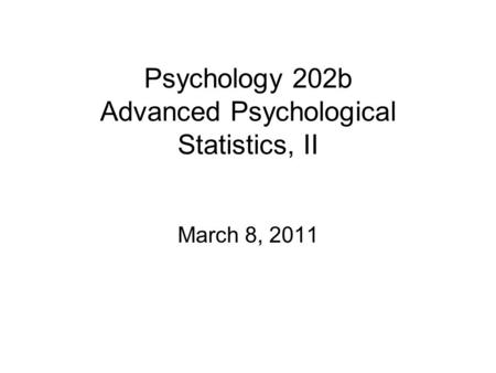 Psychology 202b Advanced Psychological Statistics, II March 8, 2011.
