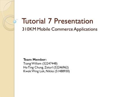 Tutorial 7 Presentation 310KM Mobile Commerce Applications Team Member: Tsang William (52247448) Ho Ting Chung, Zeturl (52246962) Kwok Wing Lok, Nikko.