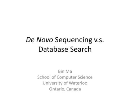 De Novo Sequencing v.s. Database Search Bin Ma School of Computer Science University of Waterloo Ontario, Canada.