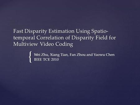 { Fast Disparity Estimation Using Spatio- temporal Correlation of Disparity Field for Multiview Video Coding Wei Zhu, Xiang Tian, Fan Zhou and Yaowu Chen.