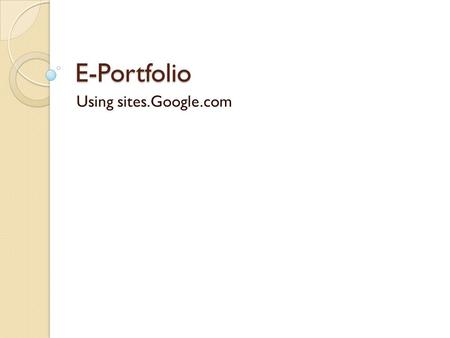 E-Portfolio Using sites.Google.com. Why Google? Easy to use Easy to share Accessible Permanent.