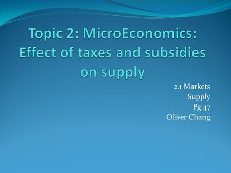 2.1 Markets Supply Pg 47 Oliver Chang. Determinant of Supply Taxes: increases production costs and reduces supply Subsidies: lowers producers' costs and.