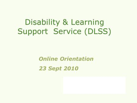 Online Orientation 23 Sept 20102010. Welcome to our online orientation, a short presentation about what we can do for you. The DCU Disability and Learning.