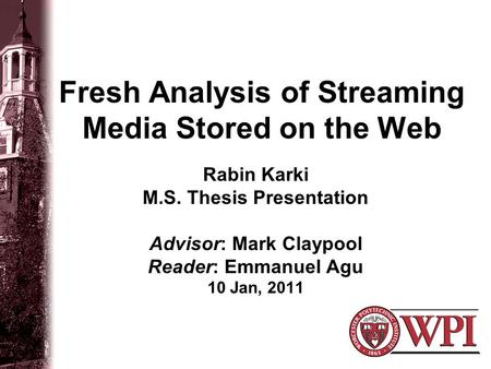 Fresh Analysis of Streaming Media Stored on the Web Rabin Karki M.S. Thesis Presentation Advisor: Mark Claypool Reader: Emmanuel Agu 10 Jan, 2011.