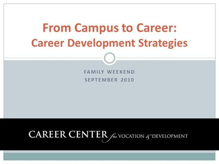 FAMILY WEEKEND SEPTEMBER 2010 From Campus to Career: Career Development Strategies.