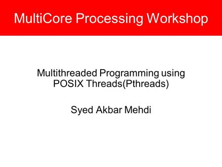 MultiCore Processing Workshop Multithreaded Programming using POSIX Threads(Pthreads) Syed Akbar Mehdi.