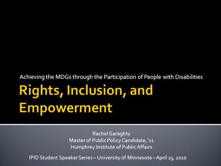 Achieving the MDGs through the Participation of People with Disabilities IPID Student Speaker Series – University of Minnesota – April 23, 2010 Rachel.