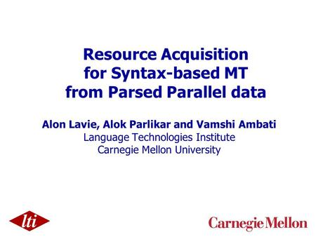 Resource Acquisition for Syntax-based MT from Parsed Parallel data Alon Lavie, Alok Parlikar and Vamshi Ambati Language Technologies Institute Carnegie.