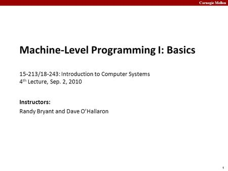Carnegie Mellon 1 Machine-Level Programming I: Basics 15-213/18-243: Introduction to Computer Systems 4 th Lecture, Sep. 2, 2010 Instructors: Randy Bryant.