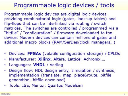 Programmable logic devices / tools Programmable logic devices are digital logic devices, providing combinatorial logic (gates, look-up tables) and flip-flops.