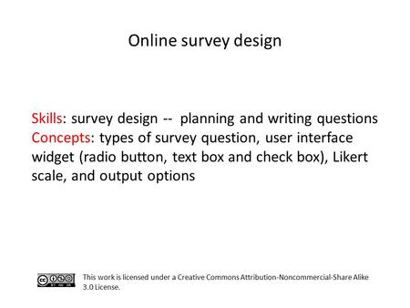 Online survey design This work is licensed under a Creative Commons Attribution-Noncommercial-Share Alike 3.0 License. Skills: survey design -- planning.