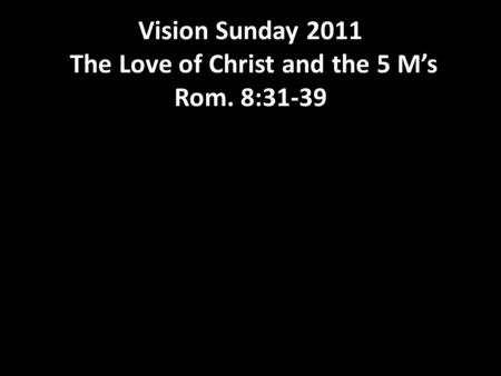 Vision Sunday 2011 The Love of Christ and the 5 M's Rom. 8:31-39.