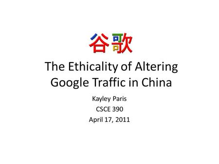 The Ethicality of Altering Google Traffic in China Kayley Paris CSCE 390 April 17, 2011.