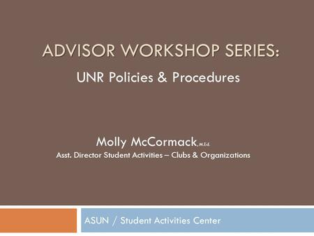 ADVISOR WORKSHOP SERIES: ASUN / Student Activities Center Molly McCormack, M.Ed. Asst. Director Student Activities – Clubs & Organizations UNR Policies.
