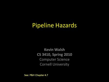 Kevin Walsh CS 3410, Spring 2010 Computer Science Cornell University Pipeline Hazards See: P&H Chapter 4.7.