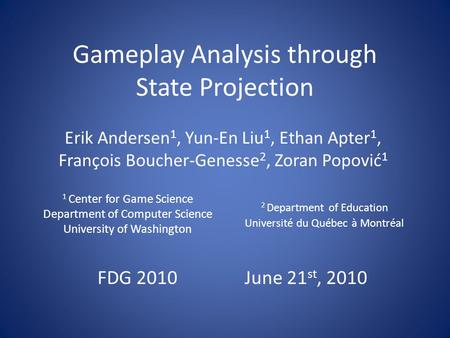 Gameplay Analysis through State Projection Erik Andersen 1, Yun-En Liu 1, Ethan Apter 1, François Boucher-Genesse 2, Zoran Popović 1 1 Center for Game.