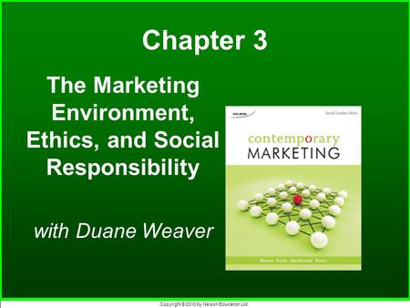 Copyright © 2010 by Nelson Education Ltd. Chapter 3 The Marketing Environment, Ethics, and Social Responsibility with Duane Weaver.