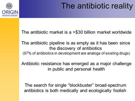 The antibiotic market is a >$30 billion market worldwide The antibiotic pipeline is as empty as it has been since the discovery of antibiotics (97% of.