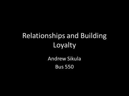 Relationships and Building Loyalty Andrew Sikula Bus 550.
