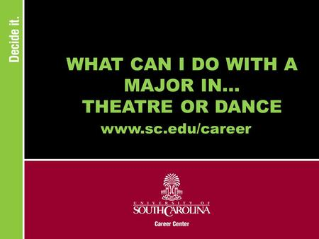 WHAT CAN I DO WITH A MAJOR IN... THEATRE OR DANCE www.sc.edu/career.