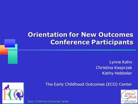 Early Childhood Outcomes Center Orientation for New Outcomes Conference Participants Lynne Kahn Christina Kasprzak Kathy Hebbeler The Early Childhood Outcomes.