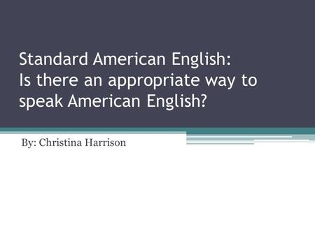 Standard American English: Is there an appropriate way to speak American English? By: Christina Harrison.