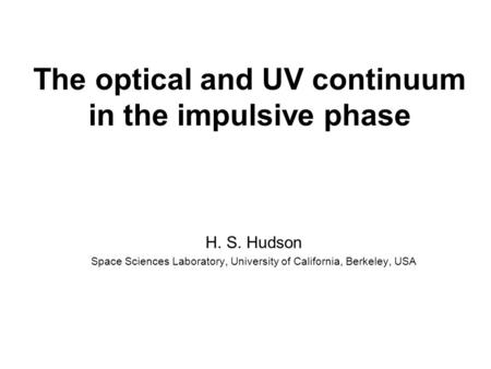 The optical and UV continuum in the impulsive phase H. S. Hudson Space Sciences Laboratory, University of California, Berkeley, USA.